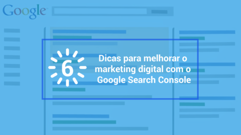 6 dicas para melhorar o marketing digital com o Google Search Console
